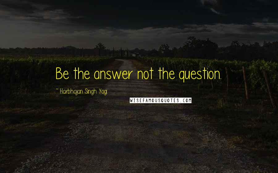Harbhajan Singh Yogi quotes: Be the answer not the question.