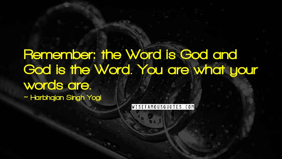 Harbhajan Singh Yogi quotes: Remember: the Word is God and God is the Word. You are what your words are.