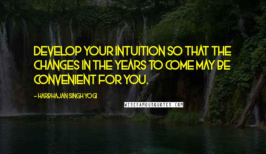 Harbhajan Singh Yogi quotes: Develop your Intuition so that the changes in the years to come may be convenient for you.
