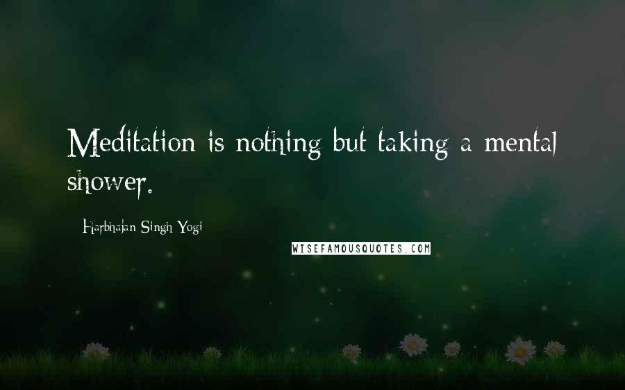 Harbhajan Singh Yogi quotes: Meditation is nothing but taking a mental shower.