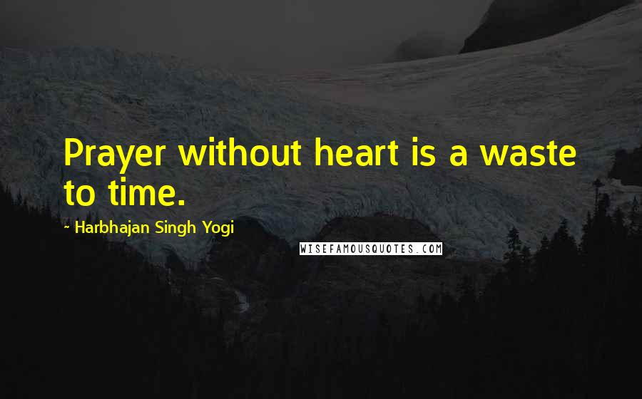 Harbhajan Singh Yogi quotes: Prayer without heart is a waste to time.