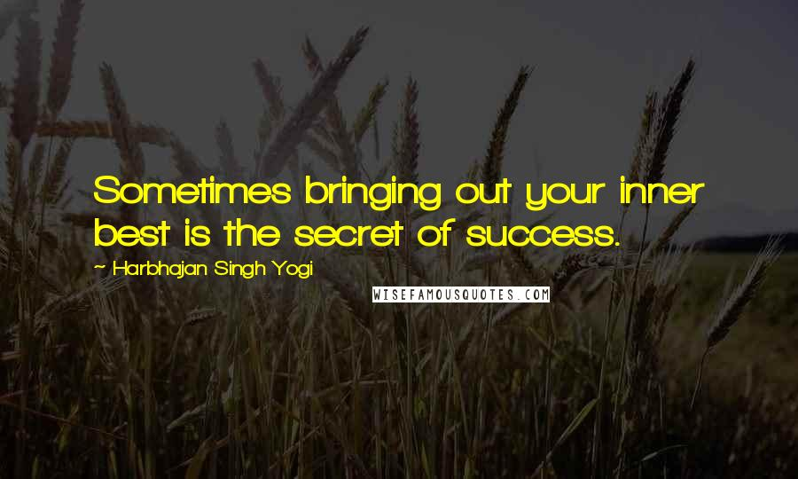 Harbhajan Singh Yogi quotes: Sometimes bringing out your inner best is the secret of success.