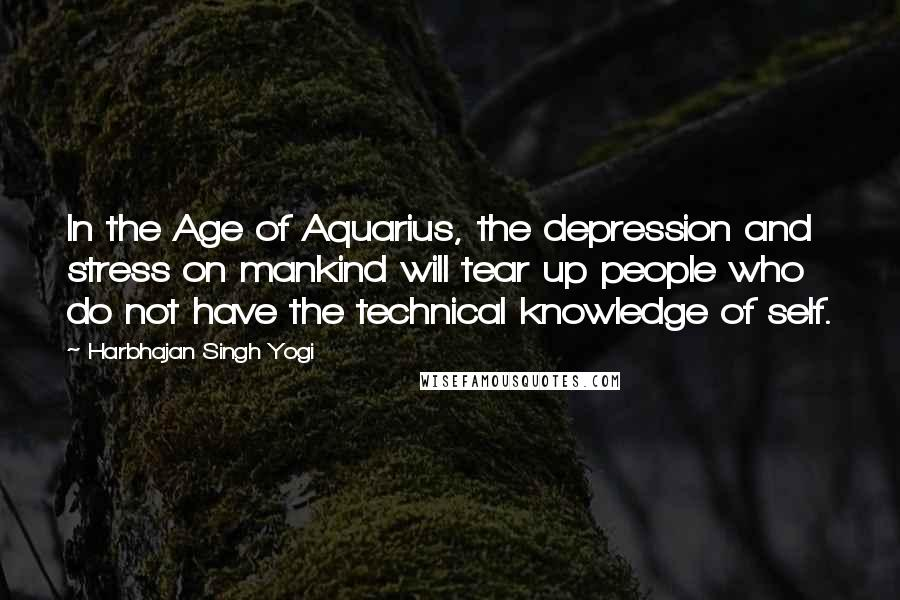 Harbhajan Singh Yogi quotes: In the Age of Aquarius, the depression and stress on mankind will tear up people who do not have the technical knowledge of self.