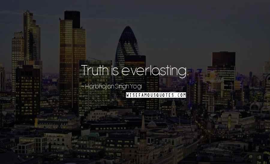 Harbhajan Singh Yogi quotes: Truth is everlasting.