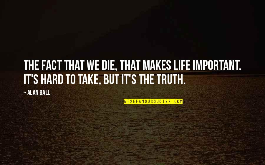 Hard But Truth Quotes By Alan Ball: The fact that we die, that makes life