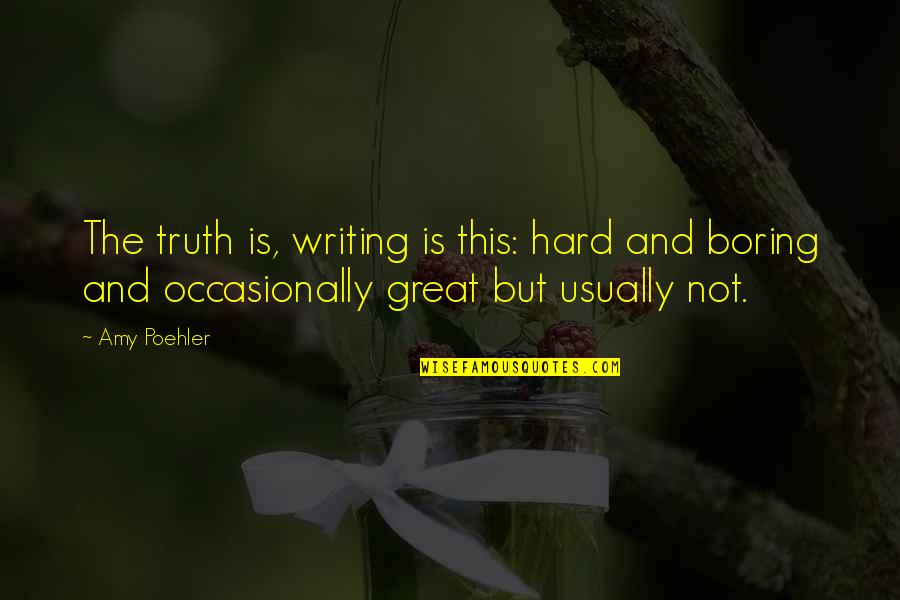 Hard But Truth Quotes By Amy Poehler: The truth is, writing is this: hard and