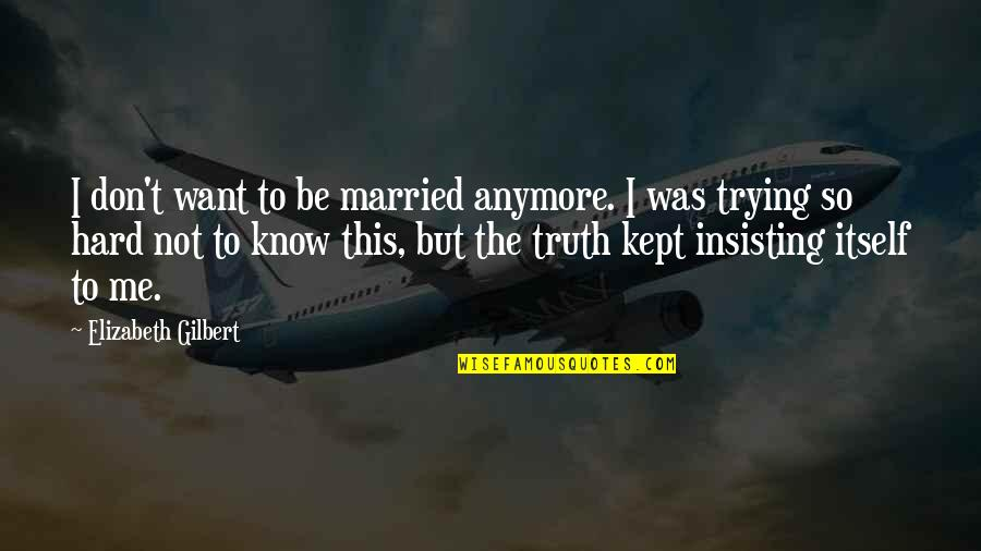 Hard But Truth Quotes By Elizabeth Gilbert: I don't want to be married anymore. I