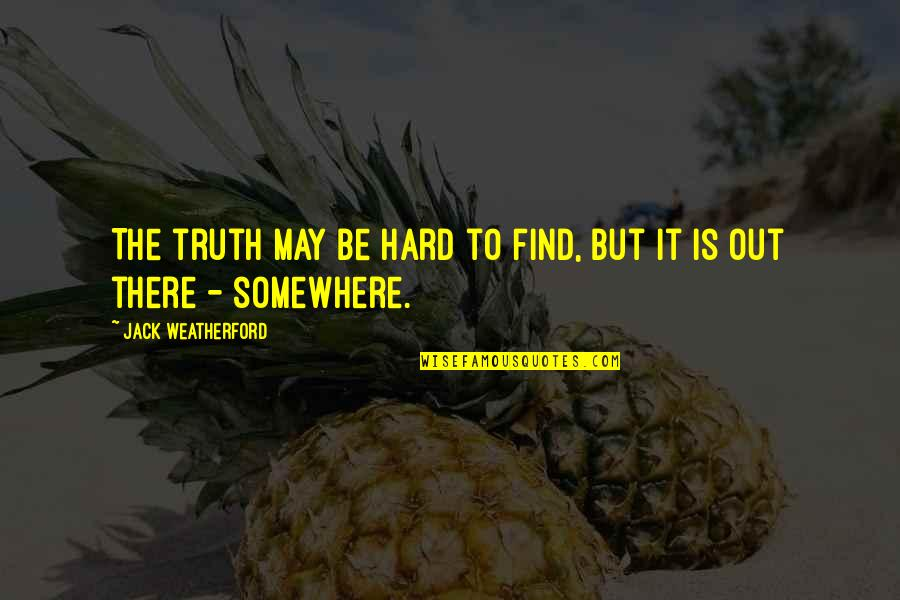 Hard But Truth Quotes By Jack Weatherford: The truth may be hard to find, but