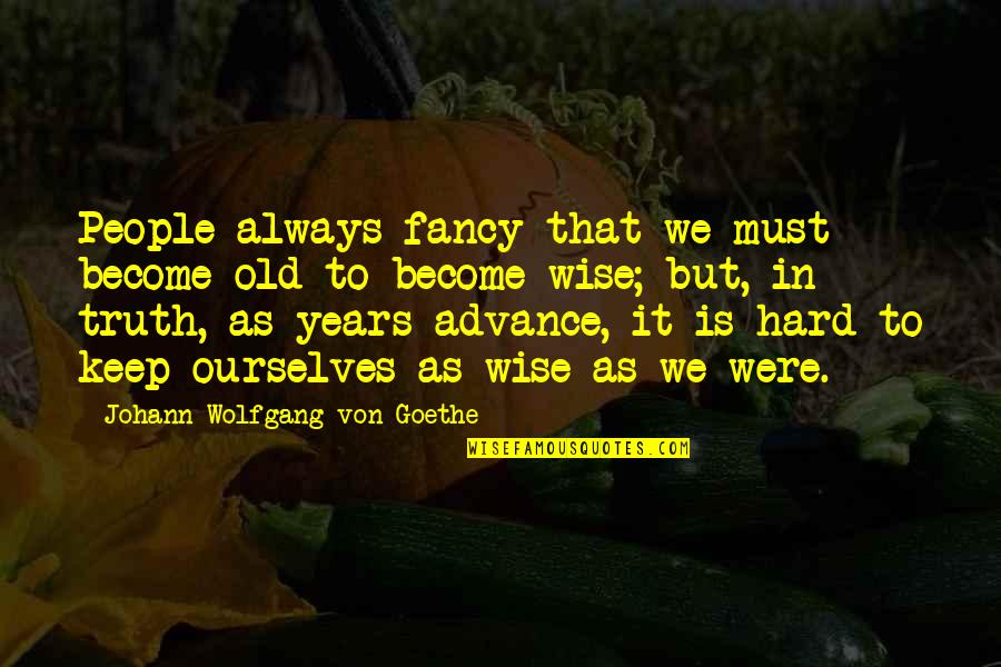 Hard But Truth Quotes By Johann Wolfgang Von Goethe: People always fancy that we must become old