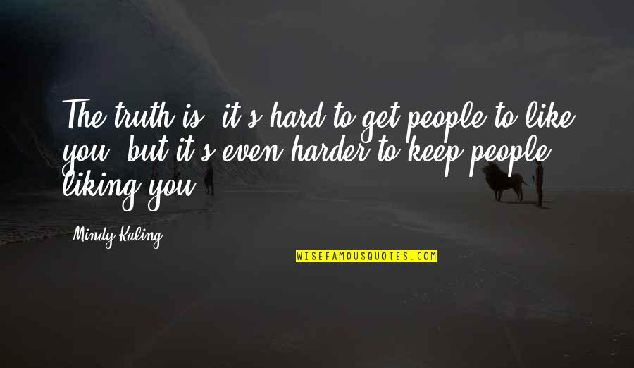 Hard But Truth Quotes By Mindy Kaling: The truth is, it's hard to get people