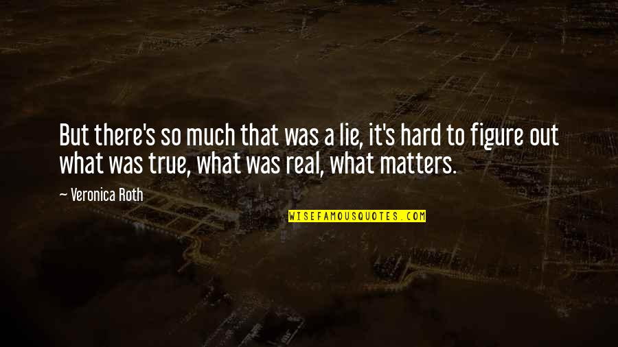 Hard But Truth Quotes By Veronica Roth: But there's so much that was a lie,