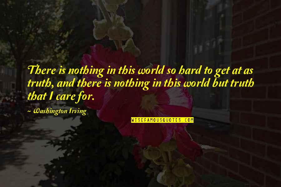 Hard But Truth Quotes By Washington Irving: There is nothing in this world so hard