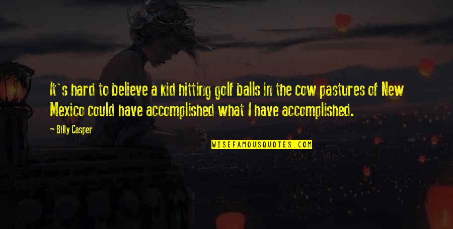 Hard Hitting Quotes By Billy Casper: It's hard to believe a kid hitting golf