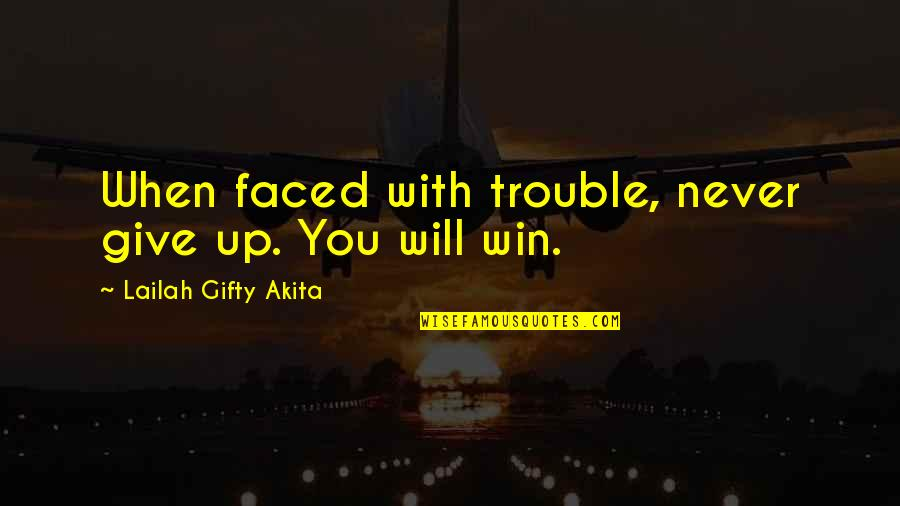 Hard Hitting Quotes By Lailah Gifty Akita: When faced with trouble, never give up. You
