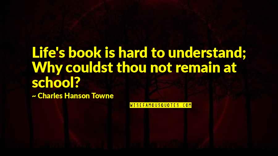 Hard Life Quotes By Charles Hanson Towne: Life's book is hard to understand; Why couldst