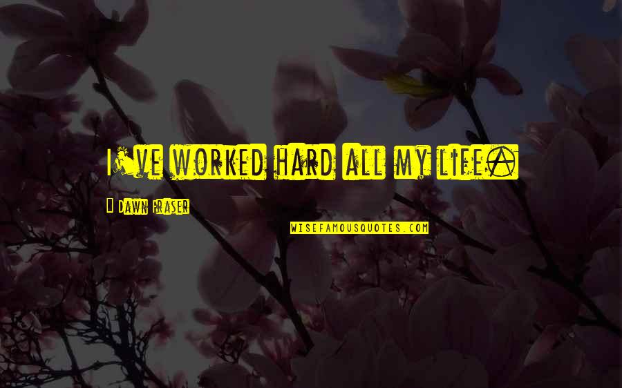 Hard Life Quotes By Dawn Fraser: I've worked hard all my life.