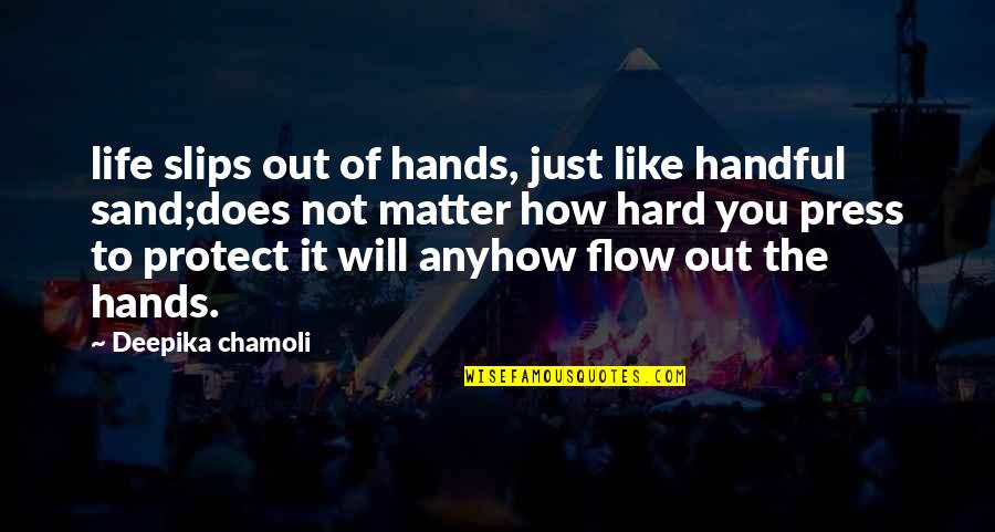 Hard Life Quotes By Deepika Chamoli: life slips out of hands, just like handful