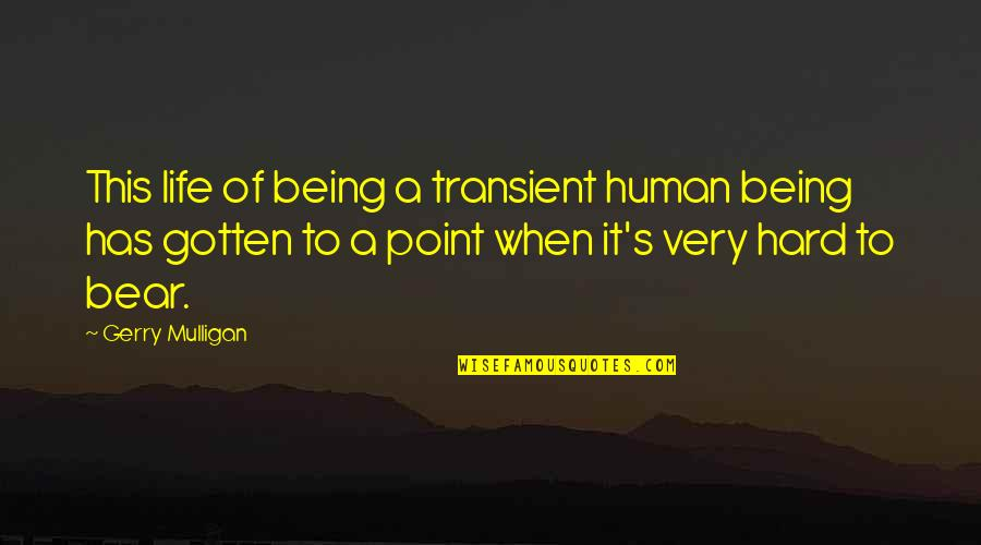 Hard Life Quotes By Gerry Mulligan: This life of being a transient human being