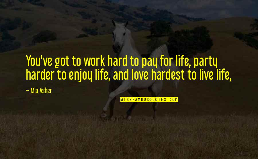Hard Life Quotes By Mia Asher: You've got to work hard to pay for