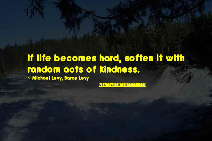 Hard Life Quotes By Michael Levy, Baron Levy: If life becomes hard, soften it with random