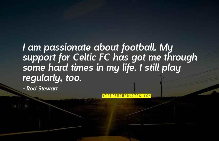 Hard Life Quotes By Rod Stewart: I am passionate about football. My support for