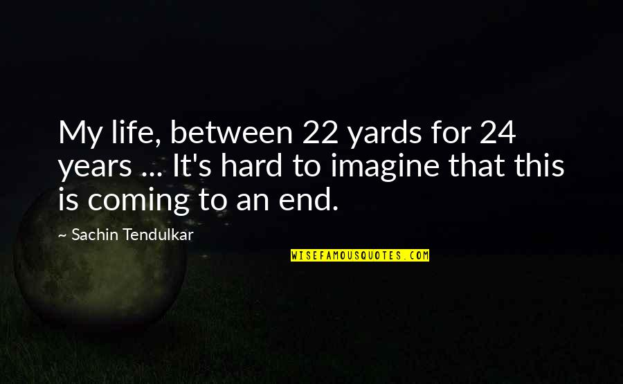 Hard Life Quotes By Sachin Tendulkar: My life, between 22 yards for 24 years