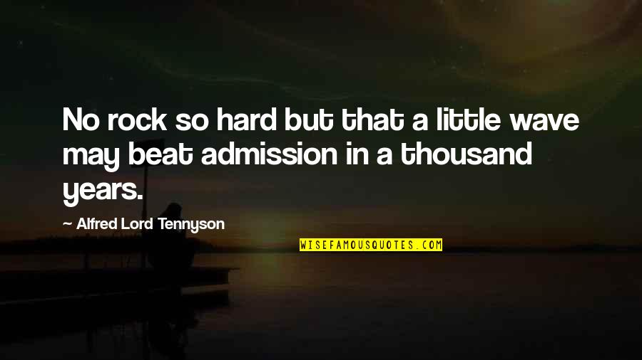 Hard Rock Quotes By Alfred Lord Tennyson: No rock so hard but that a little