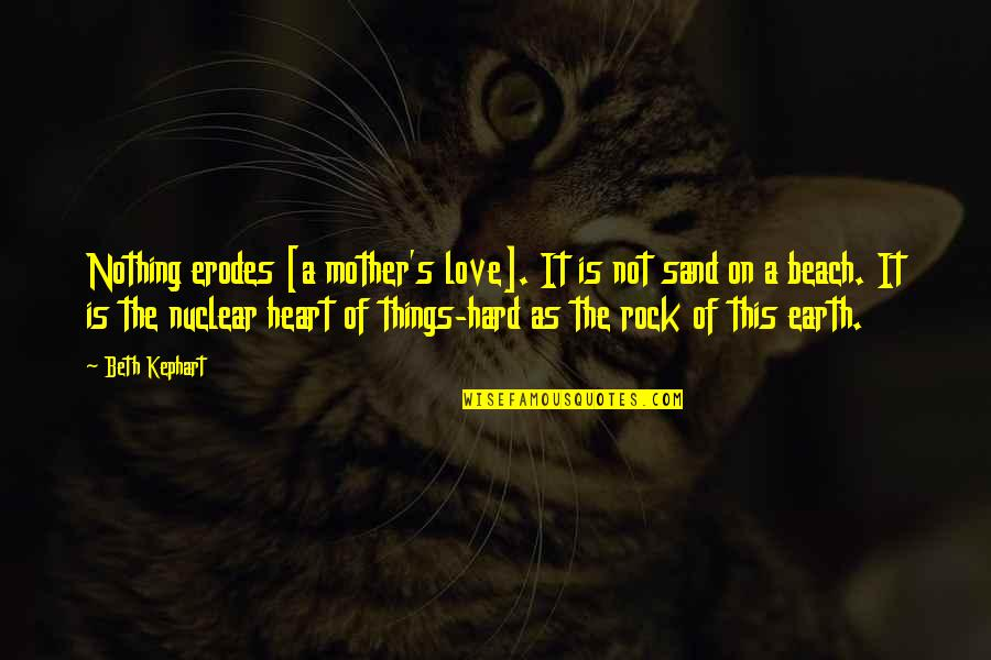 Hard Rock Quotes By Beth Kephart: Nothing erodes [a mother's love]. It is not