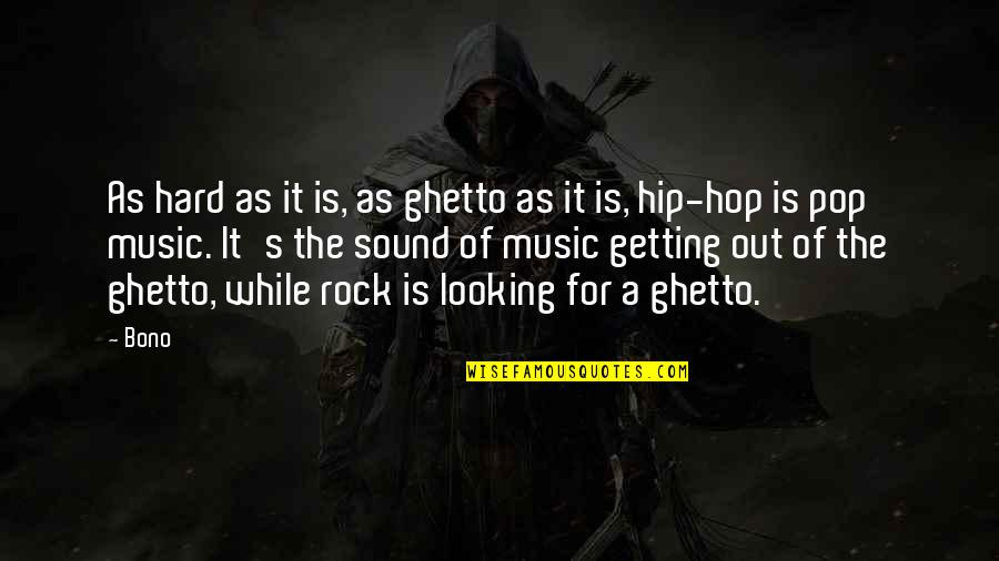 Hard Rock Quotes By Bono: As hard as it is, as ghetto as