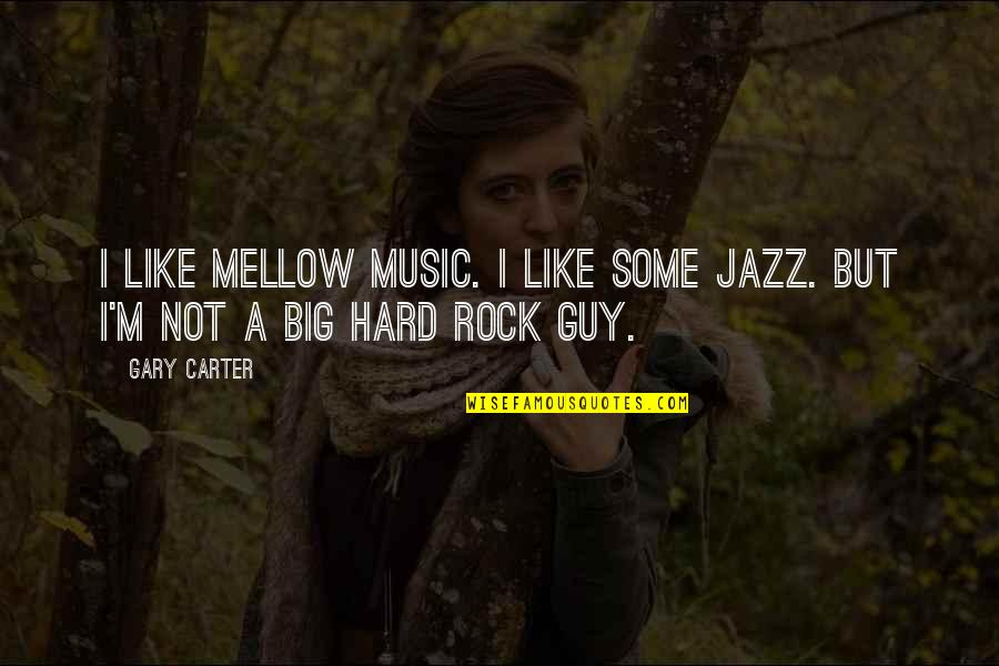 Hard Rock Quotes By Gary Carter: I like mellow music. I like some jazz.