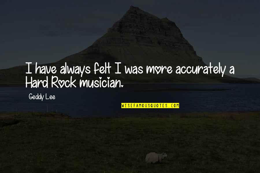Hard Rock Quotes By Geddy Lee: I have always felt I was more accurately