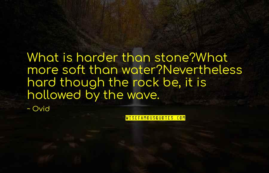 Hard Rock Quotes By Ovid: What is harder than stone?What more soft than
