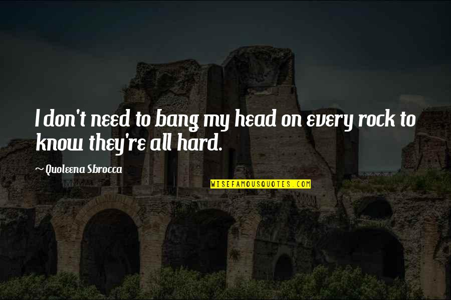 Hard Rock Quotes By Quoleena Sbrocca: I don't need to bang my head on