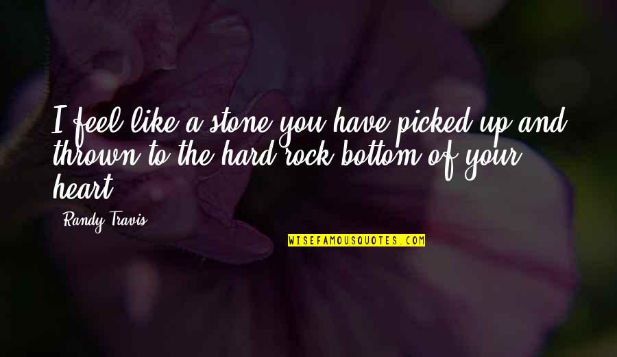 Hard Rock Quotes By Randy Travis: I feel like a stone you have picked