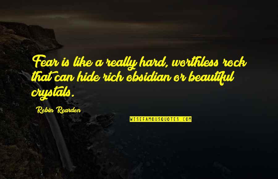 Hard Rock Quotes By Robin Reardon: Fear is like a really hard, worthless rock