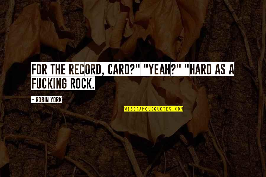 """Hard Rock Quotes By Robin York: For the record, Caro?"""" """"Yeah?"""" """"Hard as a"""