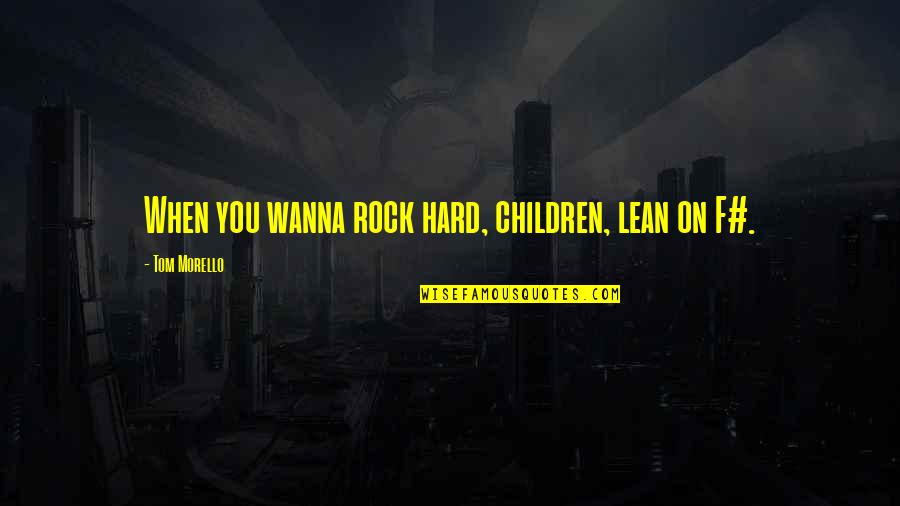 Hard Rock Quotes By Tom Morello: When you wanna rock hard, children, lean on