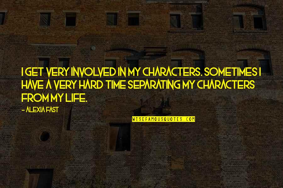 Hard Time Of Life Quotes By Alexia Fast: I get very involved in my characters. Sometimes