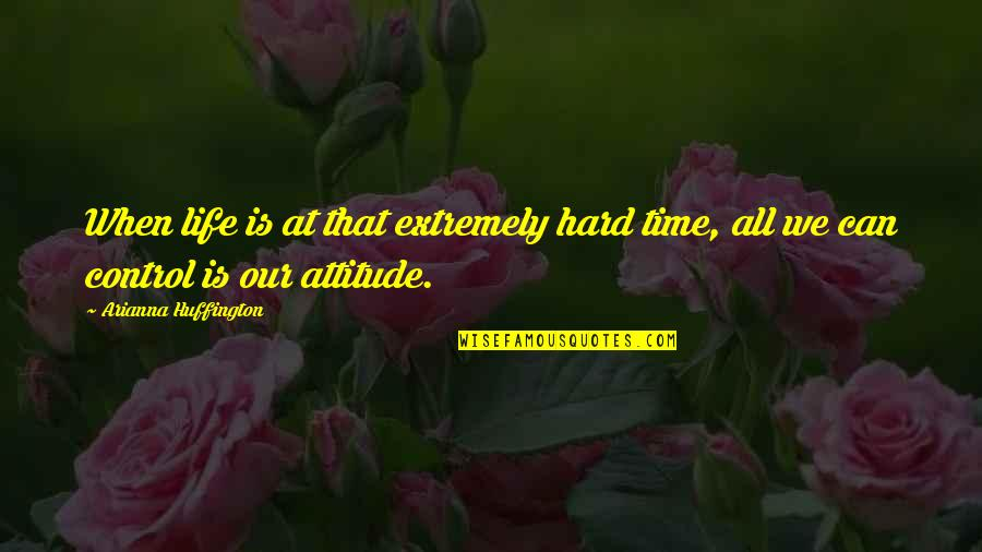 Hard Time Of Life Quotes By Arianna Huffington: When life is at that extremely hard time,