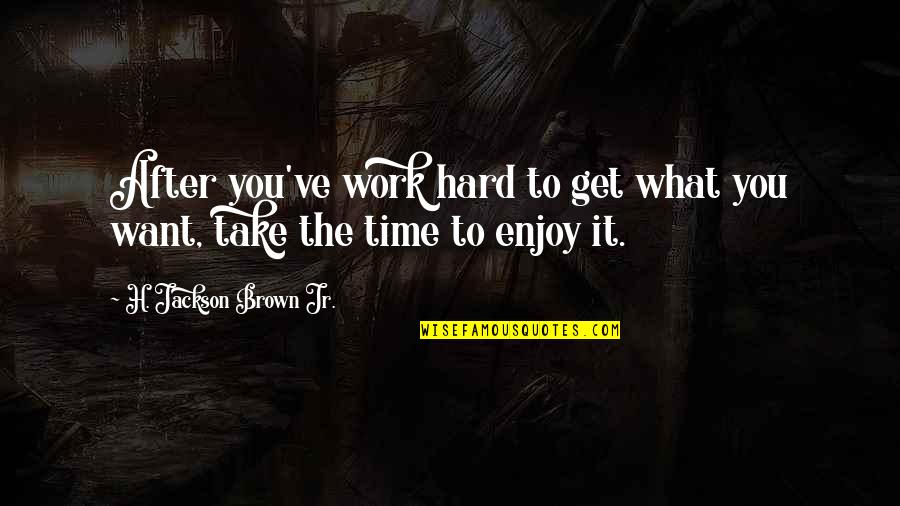 Hard Time Of Life Quotes By H. Jackson Brown Jr.: After you've work hard to get what you