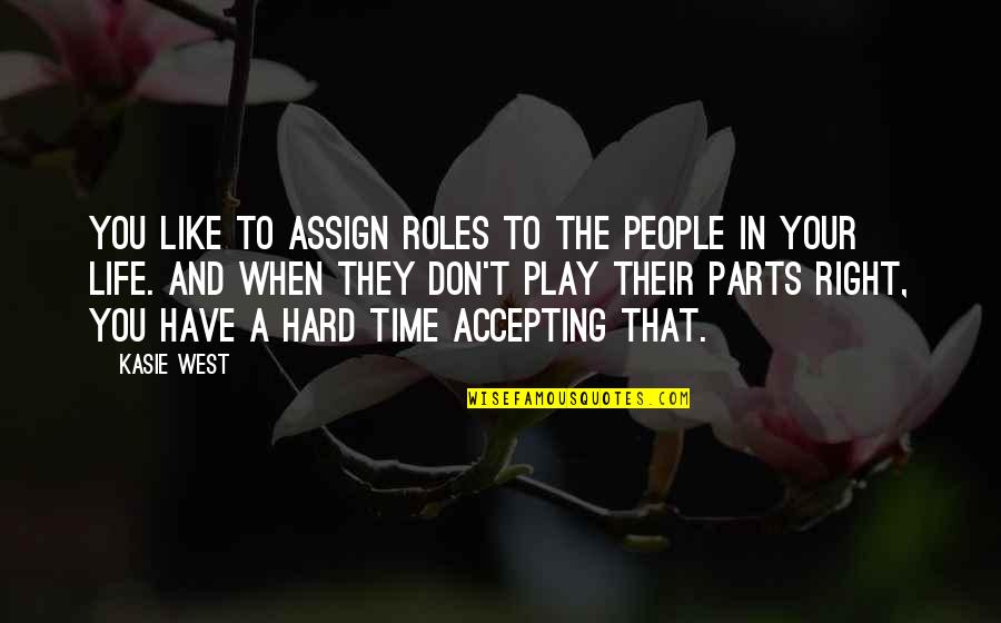 Hard Time Of Life Quotes By Kasie West: You like to assign roles to the people