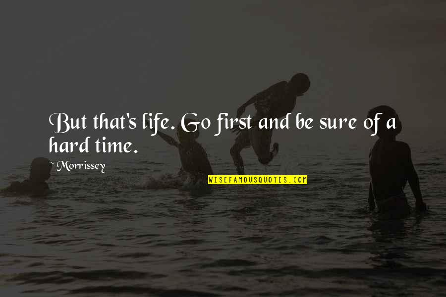 Hard Time Of Life Quotes By Morrissey: But that's life. Go first and be sure