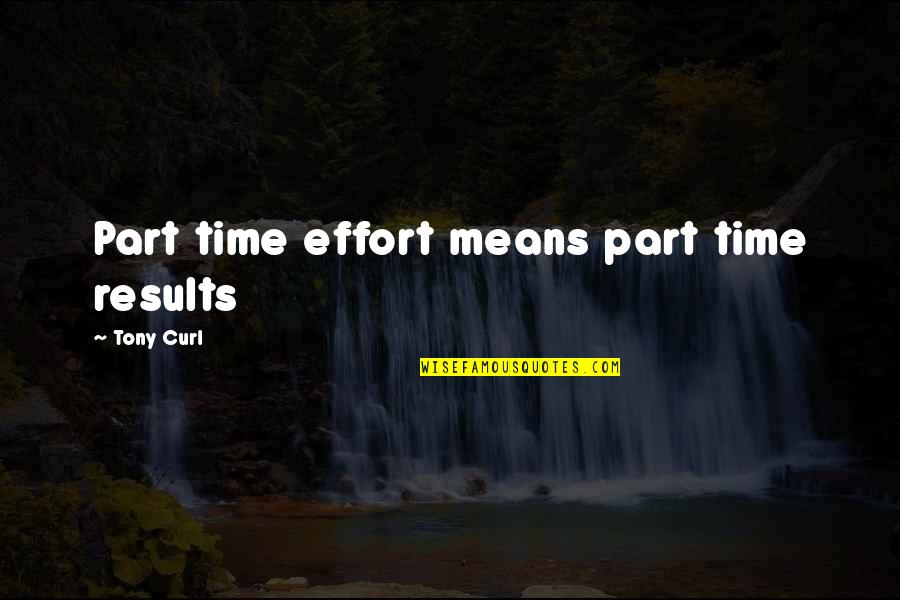 Hard Time Of Life Quotes By Tony Curl: Part time effort means part time results