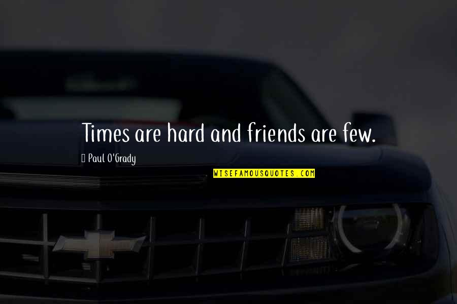 Hard Times And Friends Quotes By Paul O'Grady: Times are hard and friends are few.