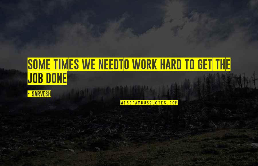 Hard Times And Success Quotes By Sarvesh: Some times we needto work hard to get