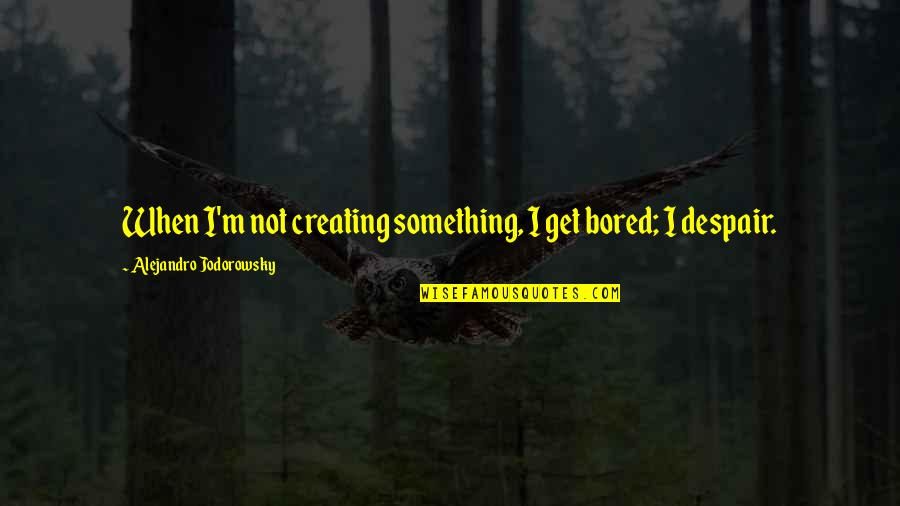 Hard Times Making You Stronger Quotes By Alejandro Jodorowsky: When I'm not creating something, I get bored;