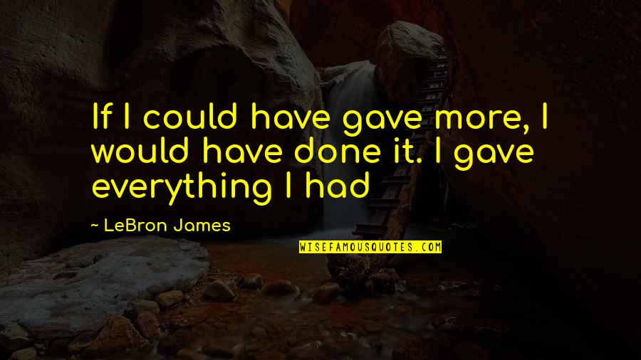 Hard Times Making You Stronger Quotes By LeBron James: If I could have gave more, I would