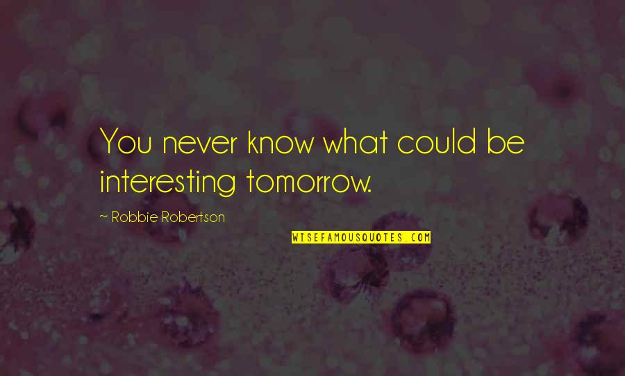 Hard Times Making You Stronger Quotes By Robbie Robertson: You never know what could be interesting tomorrow.