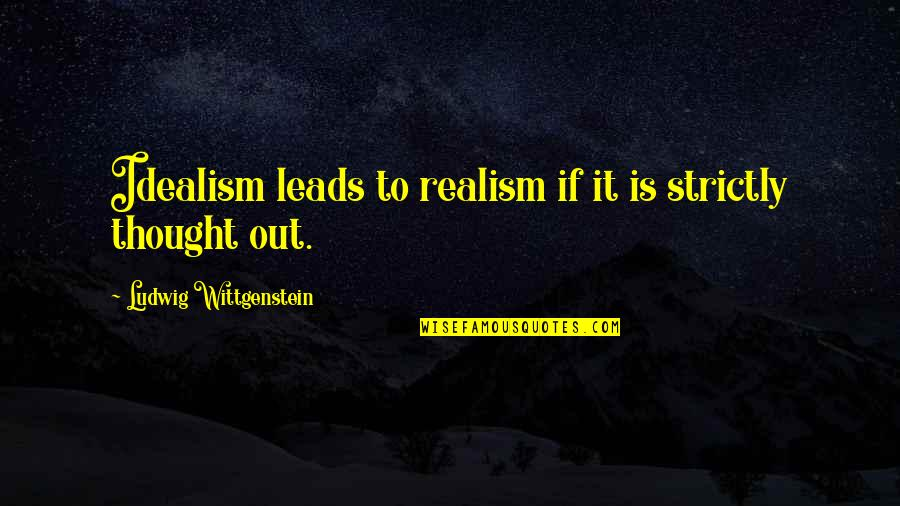 Hard To Love Lee Brice Quotes By Ludwig Wittgenstein: Idealism leads to realism if it is strictly