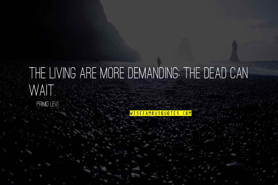 Hard To Love Lee Brice Quotes By Primo Levi: The living are more demanding; the dead can